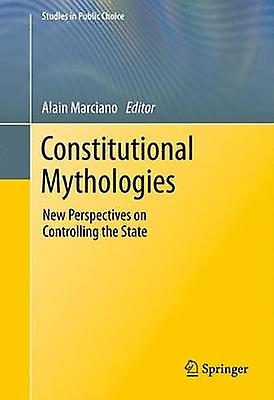 Constitutional Mythologies New Perspectives on Controlling the State by Marciano & Alain