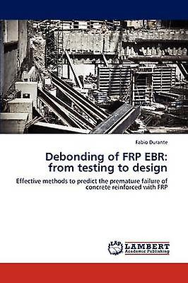 Debonding of FRP EBR from testing to design by Durante & Fabio