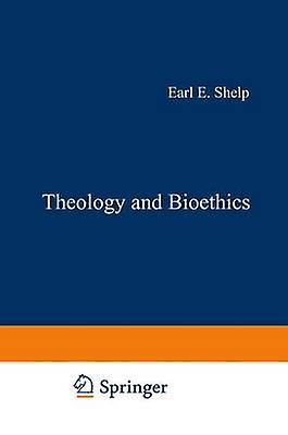 Theology and Bioethics  Exploring the Foundations and Frontiers by Shelp & E.E.