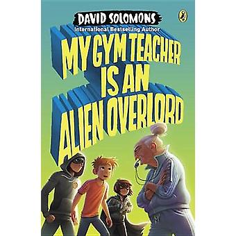 My Gym Teacher Is an Alien Overlord by David Solomons - 9780147516152