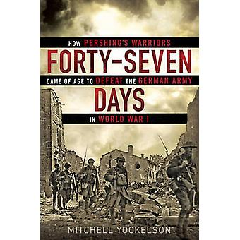 Forty-Seven Days - How Pershing's Warriors Came of Age to Defeat the G