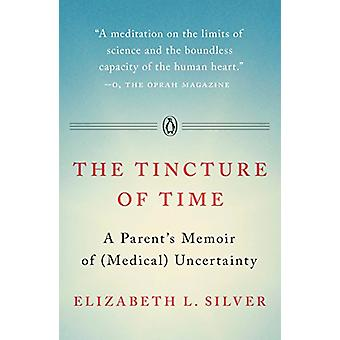 The Tincture of Time - A Parent's Memoir of (Medical) Uncertainty by E
