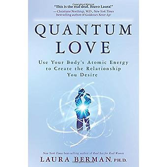 Quantum Love - Use Your Body's Atomic Energy to Create the Relationshi