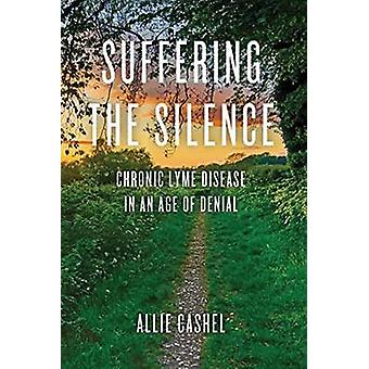 Suffering the Silence - Chronic Lyme Disease in an Age of Denial by Al