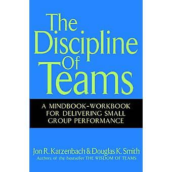 The Discipline of Teams - A Mindbook-workbook for Delivering Small Gro