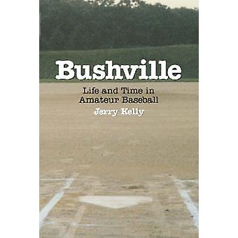 Bushville - Life and Time in Amateur Baseball by Jerry Kelly - 9780786