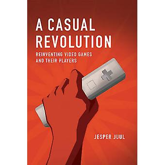 A Casual Revolution - Reinventing Video Games and Their Players by Jes