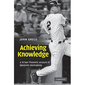 Achieving Knowledge - A Virtue-theoretic Account of Epistemic Normativ