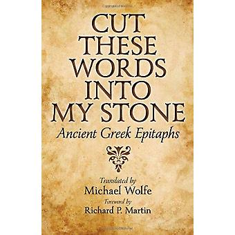 Cut These Words into My Stone - Ancient Greek Epitaphs by Michael Wolf