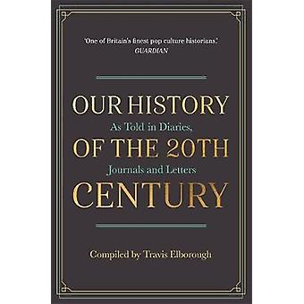 Our History of the 20th Century - As Told in Diaries - Journals and Le