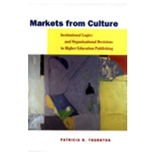 Markets from Culture  Institutional Logics and Organizational Decisions in Higher Education Publishing