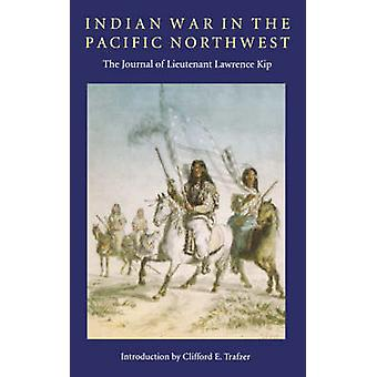 Indian War in the Pacific Northwest The Journal of Lieutenant Lawrence Kip by Kip & Lawrence