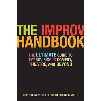 The Improv Handbook The Ultimate Guide to Improvising in Comedy Theatre and Beyond by Salinsky & Tom