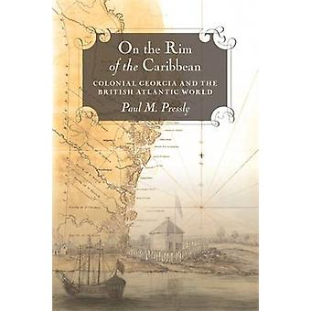 On the Rim of the Caribbean Colonial Georgia and the British Atlantic World by Pressly & Paul M.