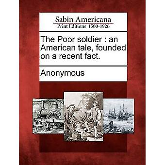 The Poor soldier  an American tale founded on a recent fact. by Anonymous