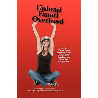 Unload Email Overload How to Master Email Communications Unload Email Overload and Save Your Precious Time by OHare & Bob