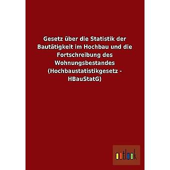 Gesetz ber die Statistik der Bauttigkeit im Hochbau und die Fortschreibung des Wohnungsbestandes Hochbaustatistikgesetz HBauStatG par ohne Autor