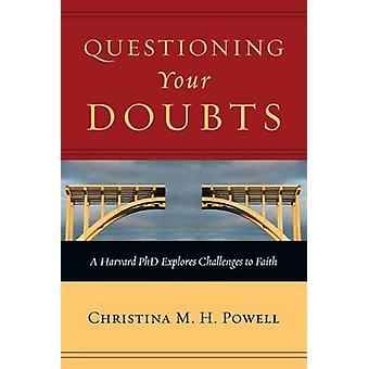 Questioning Your Doubts - A Harvard PhD Explores Challenges to Faith b