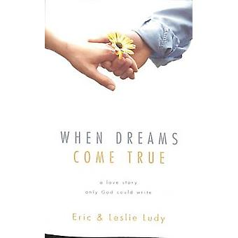 When Dreams Come True - A Love Story Only God Could Write by Eric Ludy