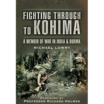 Fighting Through to Kohima by Michael Lowry - 9781844158027 Book
