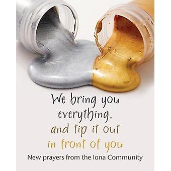 We bring you everything - and tip it out in front of you - New prayers