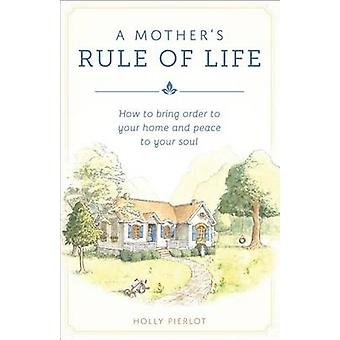 A Mother's Rule of Life - How to Bring Order to Your Home and Peace to