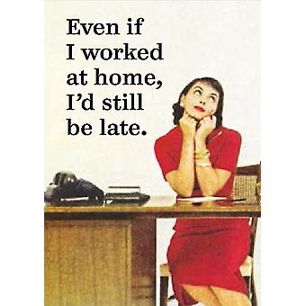 Even If I Worked At Home, I'd Still Be Late funny fridge magnet (ep)