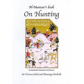 Al-Mansur's Book on Hunting by Muawiya Derhalli - Terence Clark - 978