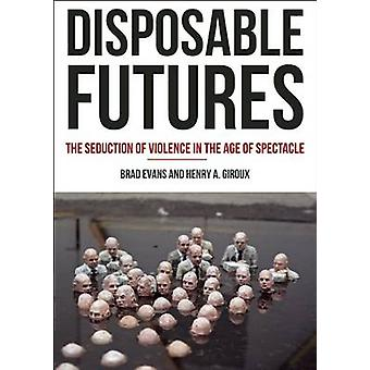 Disposable Futures - The Seduction of Violence in the Age of Spectacle