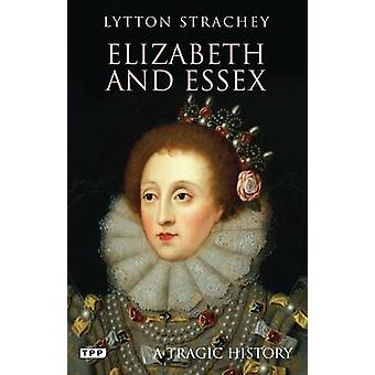 Elizabeth and Essex - A Tragic History by Lytton Strachey - 9781780760
