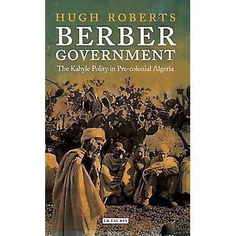 Berber Regierung - Kabyle Gemeinwesens in vorkolonialen Algerien von Hugh