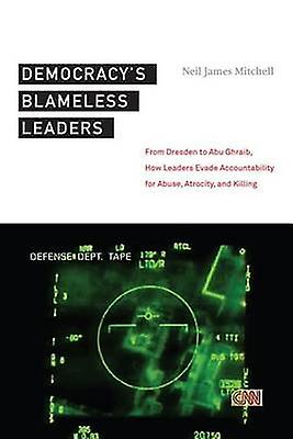 Democracy&s Blameless Leaders - From Dresden to Abu Ghraib - How Leade