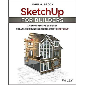 SketchUp for Builders: A Comprehensive Guide for Creating 3D Building Models� Using SketchUp