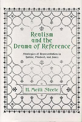 Realism and the Drama of Reference Strategies of Representation in Balzac Flaubert and James by Steele & H. Meili