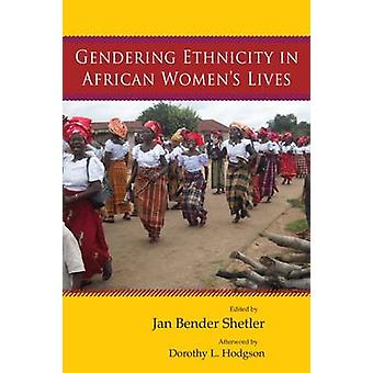 Gendering Ethnicity in African Womens Lives by Shetler & Jan Bender