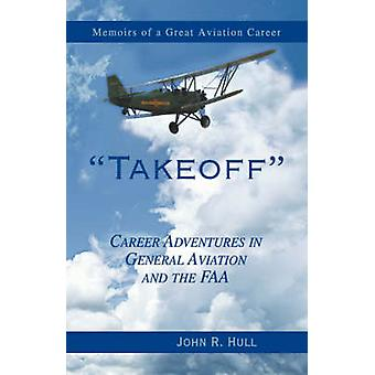 Takeoff Career Adventures in General Aviation and the FAA by Hull & John R.