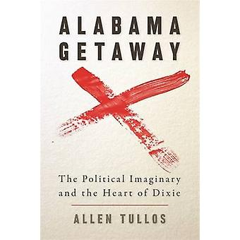 Alabama Getaway The Political Imaginary and the Heart of Dixie by Tullos & Allen