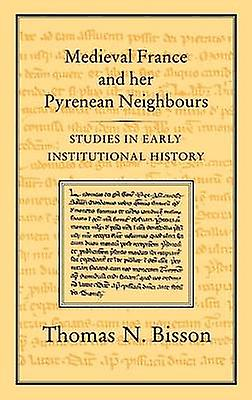 Medieval France and Her Pyrenean Neighbours Studies in Early Institutional History by Bisson & Thomas N.