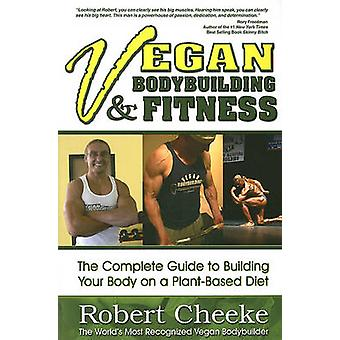 Vegan Bodybuilding &  Fitness - The Complete Guide to Building Your Bo