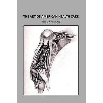 The Art of American Health Care by Peter Q Warinner M D - 97815374411