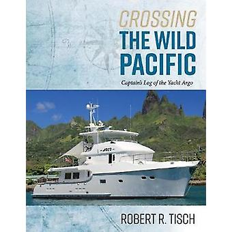 Crossing the Wild Pacific - Captain's Log of the Yacht Argo by Crossin