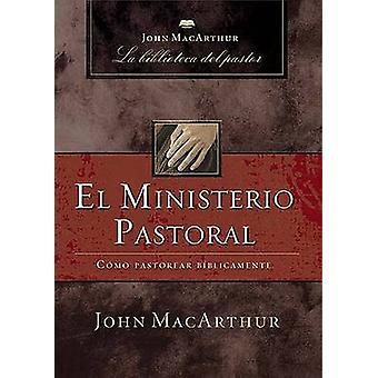 El Ministerio Pastoral - Como Pastorear Biblicamente by John F MacArth