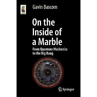 On the Inside of a Marble - From Quantum Mechanics to the Big Bang by