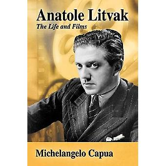 Anatole Litvak - The Life and Films by Michelangelo Capua - 9780786494