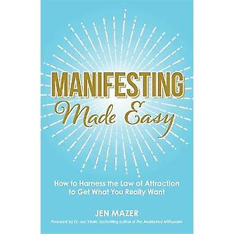 Manifesting Made Easy - How to Harness the Law of Attraction to Get Wh