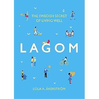 Lagom - svenske hemmeligheden at leve godt af Lola A. Akerstrom - 97814