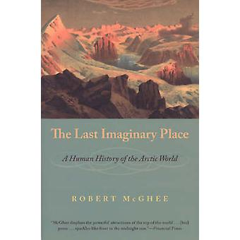 The Last Imaginary Place - A Human History of the Arctic World by Robe