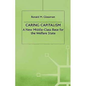 Caring Capitalism A New Middle Class Base for the Welfare State by Glassman & Ronald M.