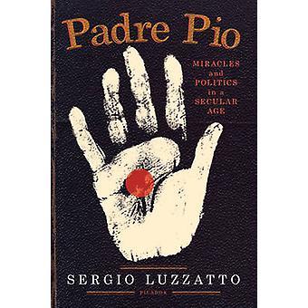 Padre Pio Wunder und Politik in einem säkularen Zeitalter von & Sergio Luzzatto