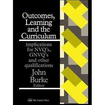 Outcomes Learning and the Curriculum Implications for Nvqs Gnvqs and Other Qualifications by Burke & John